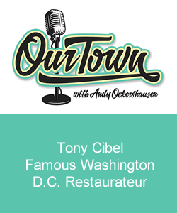 Our Town Podcast Tony Cibel Leading Washington D.C. Restaurateur