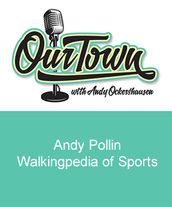 Our Town Podcast Andy Pollin Walkingpedia of Sports