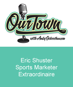 Our Town Podcast Eric Shuster, Sports Marketer Extraordinaire