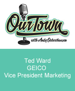 Our Town Podcast Ted Ward - GEICO Vice President Marketing